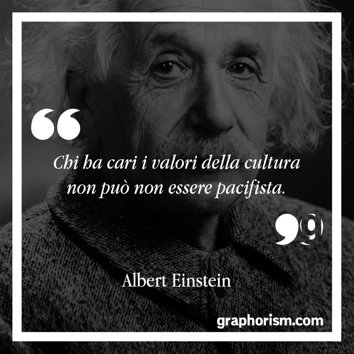 Albert Einstein: Chi ha cari i valori della cultura non può non essere pacifista.