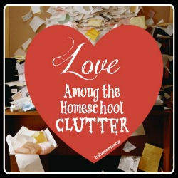 Love Among the Homeschool Clutter