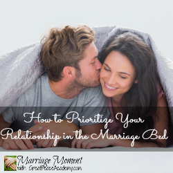 How to Prioritize your Relationship in the Marriage Bed | Marriage Moment at GreatPeaceAcademy.com