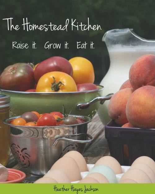 the homestead kitchen - raise it. grow it. eat it. book cover