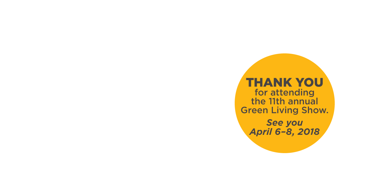 THANK YOU for attending the 11th annual Green Living Show. See you April 6-8, 2018