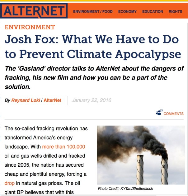 Environment Josh Fox: What We Have to Do to Prevent Climate Apocalypse The 'Gasland' director talks to AlterNet about the dangers of fracking, his new film and how you can be a part of the solution. By Reynard Loki / AlterNet January 22, 2016 Print Comments Photo Credit: KYTan/Shutterstock The so-called fracking revolution has transformed America's energy landscape. With more than 100,000 oil and gas wells drilled and fracked since 2005, the nation has secured cheap and plentiful energy, forcing a drop in natural gas prices. The oil giant BP believes that with this surging production of shale oil and gas, the U.S. could become energy self-sufficient by 2030, escaping the grip of OPEC, the Saudi-led oil cartel that currently accounts for 35 percent of American oil imports. But as advocates hail fracking as a savior that can unlock the nation's energy independence, opponents have raised the alarms about this method of extracting natural gas for its harmful effects on public health and the environment. Fracktivists have also warned that the focus on fracking has derailed the ultimate goal of moving to a low-carbon economy powered primarily by renewable energy. The anti-fracking movement has steadily grown, bringing together environmentalists, public health advocates, supporters of renewable energy and local communities across the country that have felt the negative impacts of fracking projects