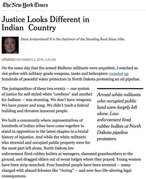 "Justice Looks Different in Indian Country Dave Archambault II  Dave Archambault II is the chairman of the Standing Rock Sioux tribe.  Updated November 2, 2016, 3:20 AM  On the same day that the armed Malheur militants were acquitted, I watched as riot police with military-grade weapons, tanks and helicopters rounded up hundreds of peaceful water protectors in North Dakota protesting an oil pipeline.      Armed white militants who occupied public land were largely left alone. Law enforcement fired rubber bullets at North Dakota pipeline protesters.  The juxtaposition of these two events — one system of justice for self-styled white ""cowboys"" and another for Indians — was stunning. We don't have weapons. We have prayer and song. We didn't trash a federal building and threaten innocent people.  We built a community where representatives of hundreds of Indian tribes have come together to stand in opposition to the latest chapter in a brutal history of injustice. And while the white militants who stormed and occupied public property were for the most part left alone, North Dakota law enforcement fired rubber bullets at teenagers, slammed grandmothers to the ground, and dragged elders out of sweat lodges where they prayed. Young women have been strip-searched. Four hundred people have been arrested — many charged with absurd felonies like ""rioting"" — and now face life-altering legal consequences.  When water protectors put their bodies in front of the pipeline, they were standing on land that the United States promised to my people in a treaty for our ""permanent and undisturbed"" use, only to take it away a few years later. Private property evidently wasn't so sacrosanct when it was Indians who owned it.  In the 1960s, the government built reservoirs to serve other people that flooded the best parts of the little land that we had left. And now a private company wants to put a crude oil pipeline at our doorstep after citizens of Bismarck rejected it, fearing that it would poison their water supply. Whatever petty grievances the white militants had against the federal government, they pale in comparison to ours.  We will keep fighting the Dakota Access pipeline. We will keep doing it peacefully and prayerfully. We will continue to exercise our legal and civil rights. But we've always known justice looks different in Indian country. On the day of the Malheur verdict, the whole world saw it too."