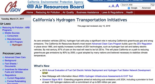 California's Hydrogen Transportation Initiatives This page last reviewed July 15, 2016 As zero emission vehicles (ZEVs), hydrogen fuel cells play a significant role in reducing California's greenhouse gas and smog emissions. The California Air Resources Board's most recent Advanced Clean Cars Program builds upon the ZEV Regulation in place since 1990, and rapidly increases numbers of ZEV technologies, such as hydrogen fuel cell and battery electric vehicles. By mid-century, 87% of cars on the road will need to be full ZEVs. This will place California on a path to reducing greenhouse gas emissions by 80% by 2050, a goal adopted by many nations and believed necessary to stabilize climate temperature. What's New 2016 Annual Evaluation of Fuel Cell Electric Vehicle Deployment and Hydrogen Fuel Station Network Development New Webpage with Information About ARB's Hydrogen Infrastructure Assessments & CHIT Tool Governor Signs AB 8 - Extending programs aimed at reducing auto emissions until 2024, including a provision to fund at least 100 hydrogen stations with a commitment of up to $20 million per year. Hydrogen Stations AB 8 Annual Evaluations By the end of 2017, California is expected to have 50 hydrogen fueling stations open to the public. The California Fuel Cell Partnership's (CaFCP) hydrogen fueling station map provides details and status of all hydrogen fueling stations in the State. Their California Road Map describes the infrastructure that will be needed to successfully launch the commercial fuel cell electric vehicle (FCEV) market. Under AB 8, ARB annually reports on an evaluation of the deployment of Fuel Cell EVs and hydrogen fueling stations in CA. In order to identify areas of greatest need for fueling infrastructure, ARB has developed the CA Hydrogen Infrastructure Tool (CHIT).