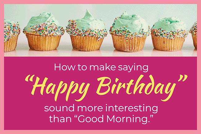 Make Saying Happy Birthday Sound More Interesting Than Good Morning