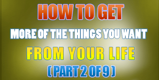 How To Get More of The Things You Want From Life (Part 2 of 9)