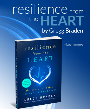 Buy Gregg Braden's new book Resilience from the Heart: The Power to Thrive in Life's Extremes