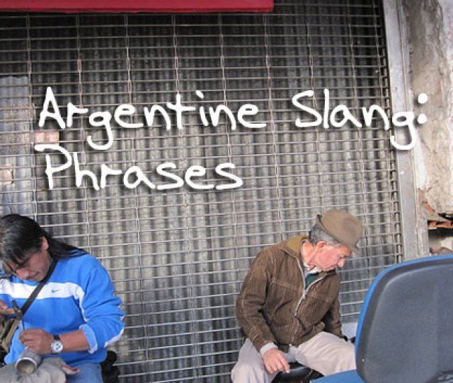 While Living In Buenos Aires You Are Going To Hear A Whole Lot Of Spanish That You Never Learned In Your Spanish Class And Some That You Cant Find In The