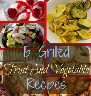 15 Grilled Fruit And Vegetable Recipes!