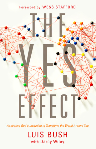 Book Review: THE YES EFFECT – Accepting God's Invitation to Transform the World Around You by Luis Bush (with Darcy Wiley)