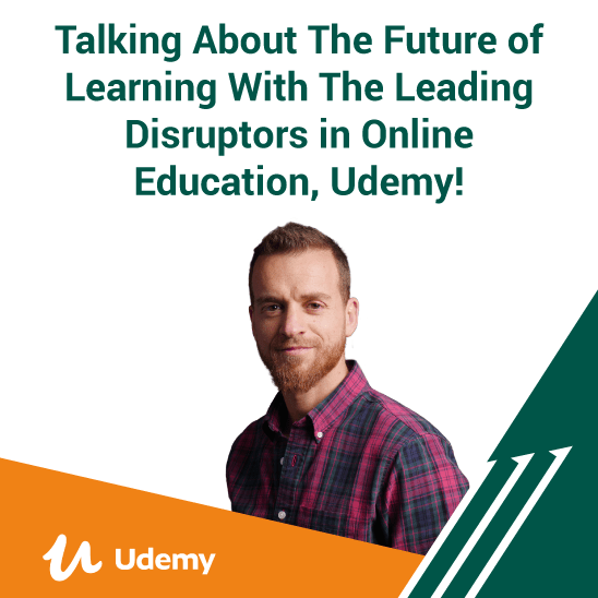 Talking About The Future of Learning With The Leading Disruptors in Online Education, Udemy!