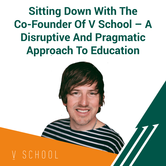 Sitting Down With The Co-Founder Of V School - A Disruptive And Pragmatic Approach To Education