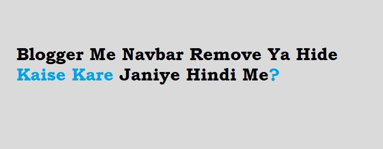 Blogger Me Navbar Remove Ya Hide Kaise Kare Janiye Hindi Me