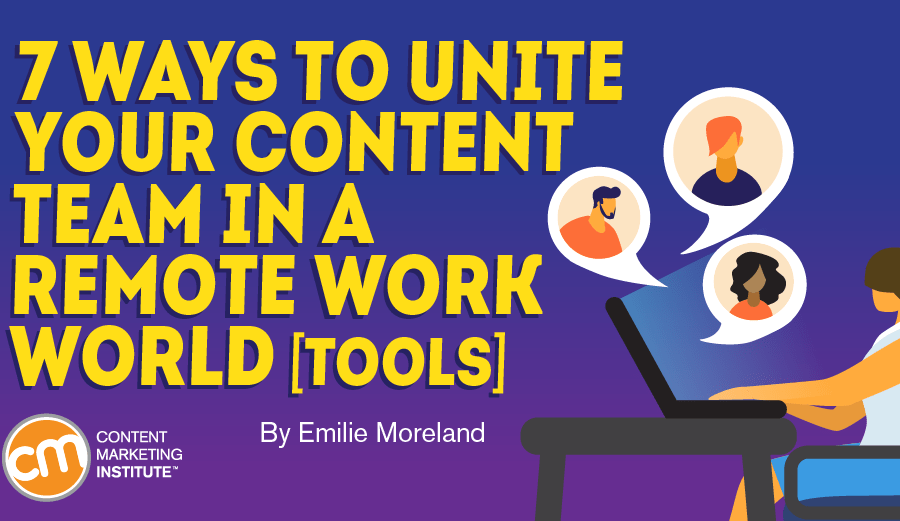 7 Ways to Unite Your Content Team in a Remote Work World [Tools]