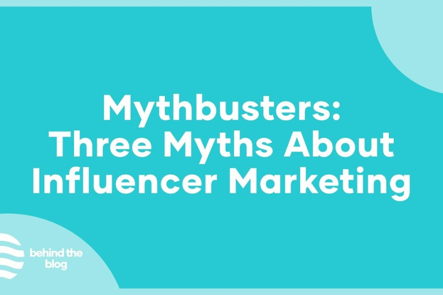 Behind the Blog: Mythbusters: Three Myths About Influencer Marketing