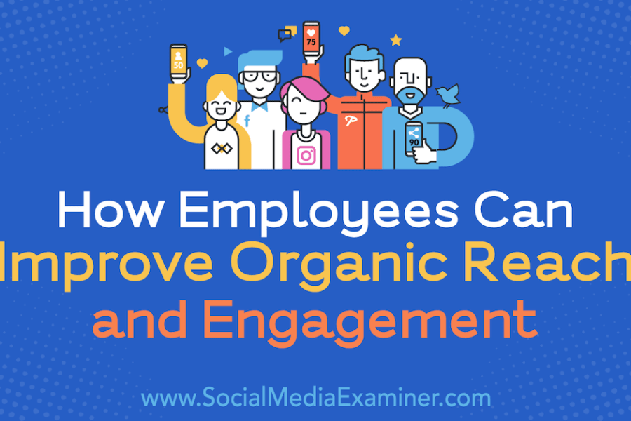 How Employees Can Improve Organic Reach and Engagement : Social Media Examiner
