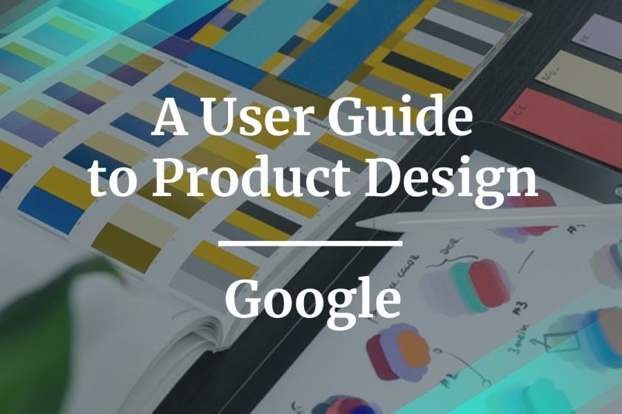 A User Guide to Product Design by Director of UX at Google