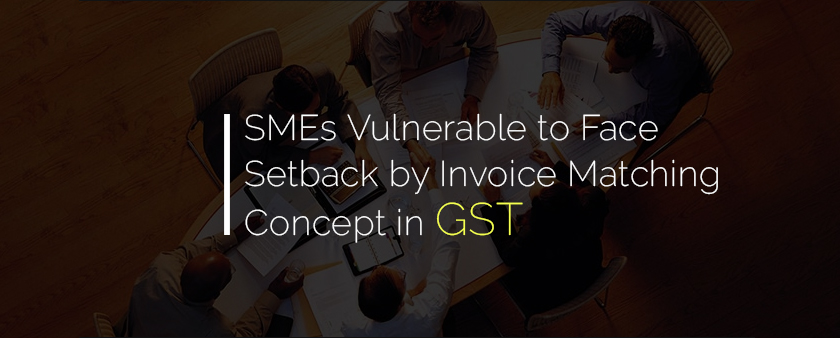 SMEs Vulnerable to Face Setback by Invoice Matching Concept in GST