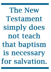 The New Testament does not teach that baptism is necessary for salvation.