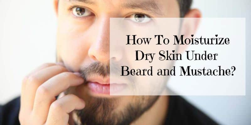 How To Moisturize Your Dry Skin Under Beard & Mustache?