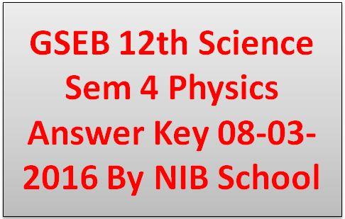 GSEB 12th Science Sem 4 Physics Answer Key 08-03-2016 By NIB School