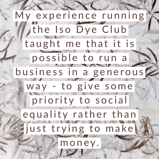 My experience running the Iso Dye Club taught me that it is possible to run a business in a generous way - to give some priority to social equality rather than just trying to make money.