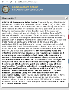 """COVID 19 Emergency Rules NoticeFirearms Owners Identification (FOID) card holders and Concealed Carry License (CCL) holders, who submit their renewal application will remain valid during the duration of the state's disaster proclamation and for a period of 12 months following the termination of the disaster, even if their renewal application is/was not submitted prior to expiration. Renewal CCL holders will need to submit proof of their three-hour renewal training within 12 months following the termination of the state's disaster proclamation in order to maintain the validity of their CCL. The Illinois State Police will continue to enforce both FOID card and CCL prohibitors. FOID card holders who receive revocation notices shall return their FOID and Firearm Disposition Record form to the Illinois State Police. CCL holders who receive revocation notices shall return their CCL to the Illinois State Police.The emergency rules are effective immediately; however, the requisite processes and programming to accurately reflect these rule changes are currently being completed. As a result, the system may not accurately reflect a FOID or CCL status until such changes are completed. The Illinois State Police encourages FOID card holders and CCL holders to print and retain a copy of their confirmation from their submitted renewal application as additional verification of compliance with the 430 ILCS 65/ Firearm Owners Identification Card Act and 430 ILCS 66/ Firearm Concealed Carry Act with consideration for the emergency rules.Thank you for your patience as we work to have these changes made in as timely a manner as this emergency situation allows. If your expiration reads """"COVID-19"""", it refers to the extension as the result of these emergency rules andyour FOID or CCL should remain valid."""