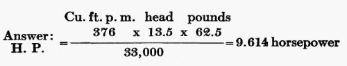 Answer: H.P. = (Cu. ft. p. m. 376 × head 13.5 × pounds 62.5) / 33,000 = 9.614 horsepower