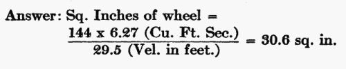 Answer: Sq. Inches of wheel = (144 × 6.27 Cu. Ft. Sec.) / (29.5 Velocity in feet.) = 30.6 sq. in.