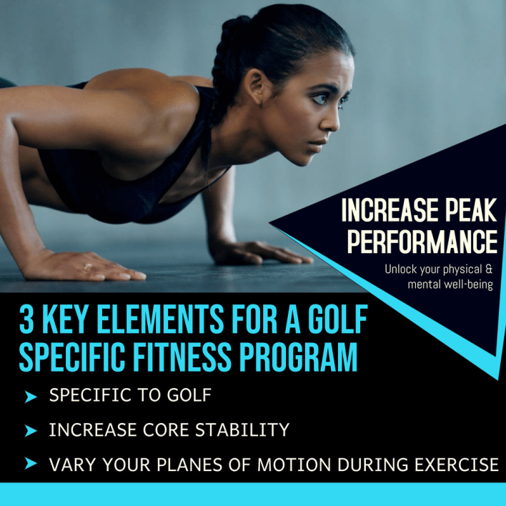 3 Key Elements to Consider When Creating a Golf Specific Fitness Program include staying specific to golf, increasing your core stability and varying your planes of motion during exercise to increase peak performance and unlock your physical and mental well-being