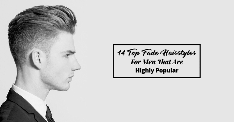 14 Top Fade Hairstyles For Men That Are Highly Popular