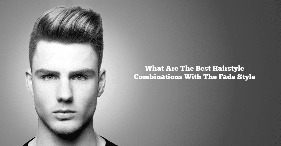 3 Best Hairstyle Combinations To Compliment The Fade Style Mens