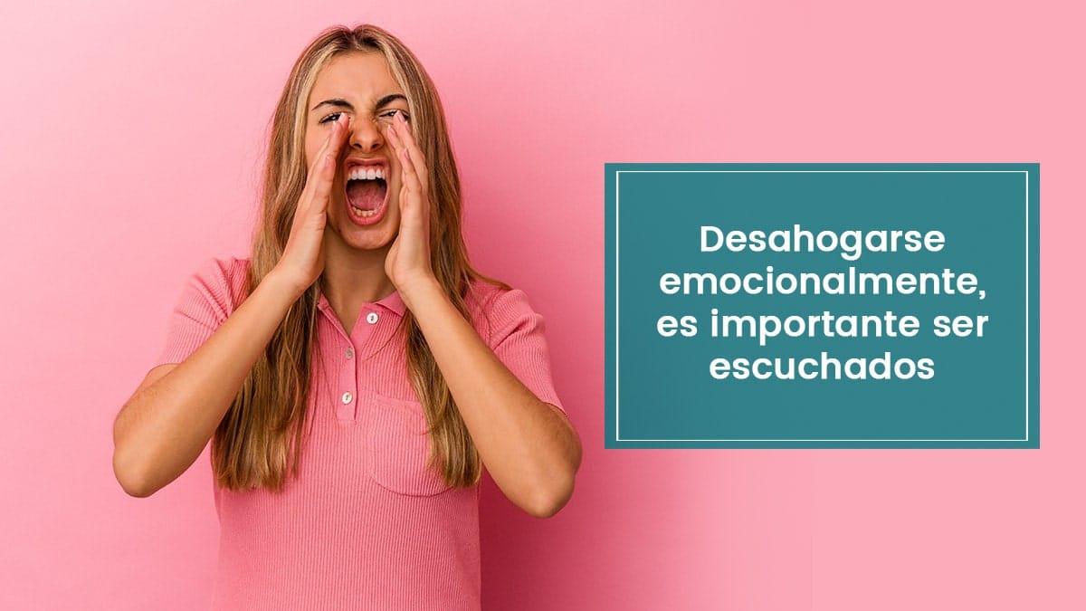 Desahogarse emocionalmente, es importante ser escuchados