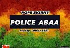 Download MP3: Pope Skinny – Police Abaa (Prod by Qhola Beatz)