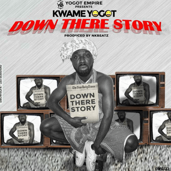 Kwame Yogot – Down There Story (Prod by NK Beatz)