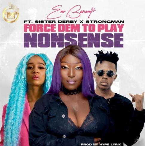 Eno Barony – Force Dem To Play Nonsense Ft Sister Deborah & Strongman mp3 download