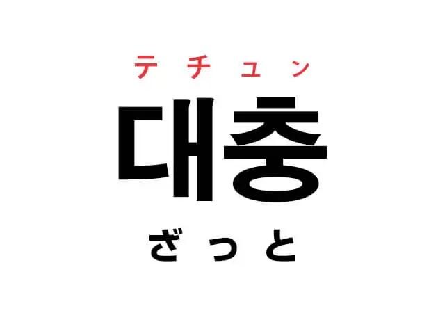 仕事で使用した韓国語「대충(ざっと / だいたい)」