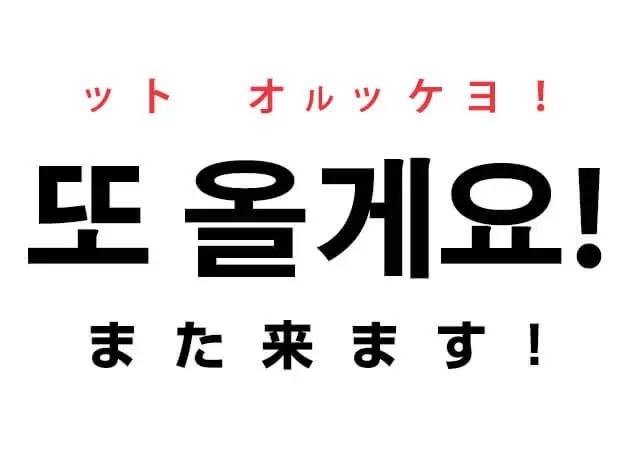 韓国語で「また来ます!」の「또 올게요!」