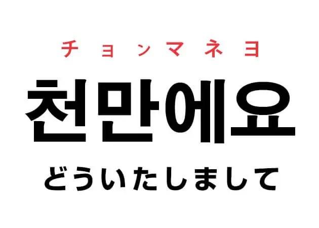 천만에요 チョンマネヨ 韓国語でどういたしまして