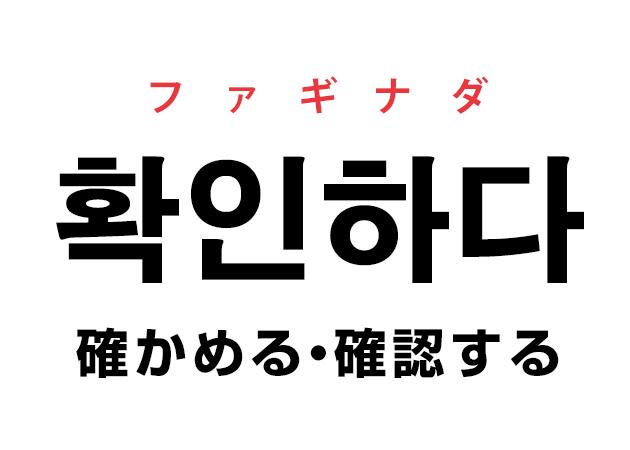 韓国語の「확인하다 ファギナダ(確かめる・確認する)」を覚える!