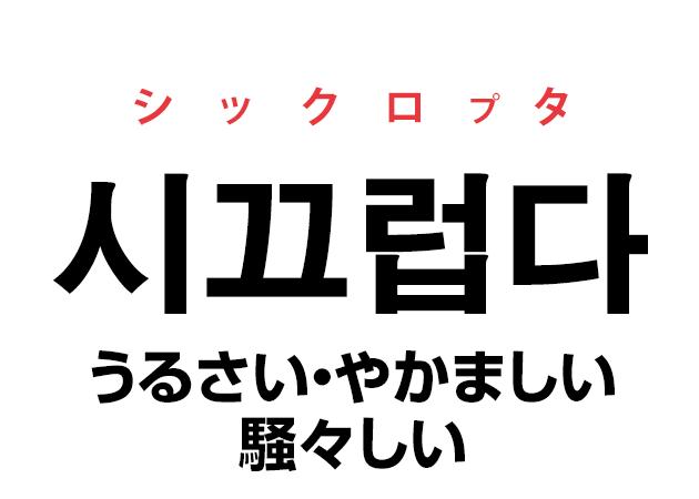 韓国語の「시끄럽다 シックロプタ(うるさい・やかましい・騒々しい)」を覚える!