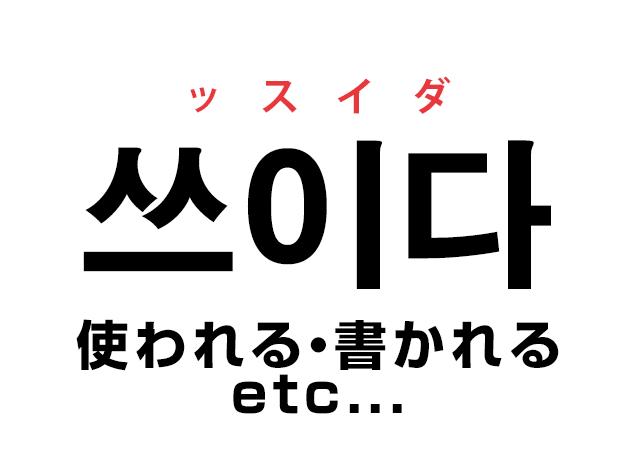 韓国語の「쓰이다 スイダ(使われる・書かれる etc...)」を覚える!