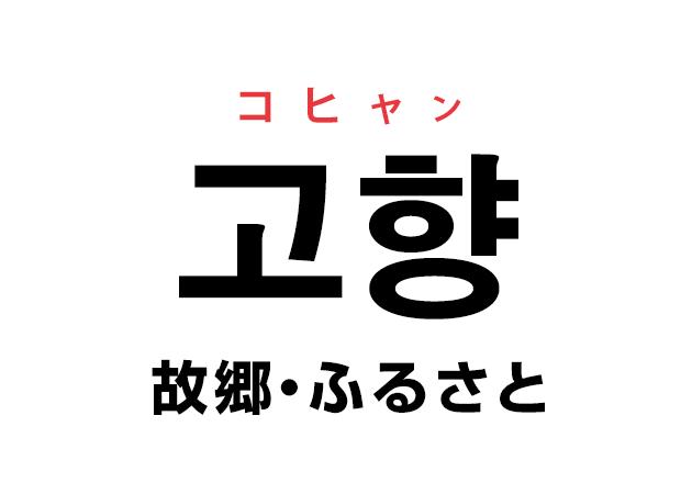 韓国語の「고향 コヒャン(故郷・ふるさと)」を覚える!