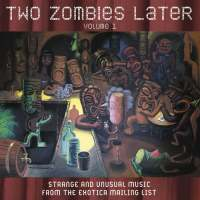 Two Zombies Later : Strange and Unusual Music from the Exotica Mailing List - Volume 1
