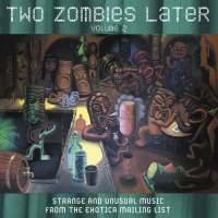 Two Zombies Later : Strange and Unusual Music from the Exotica Mailing List - Volume 2