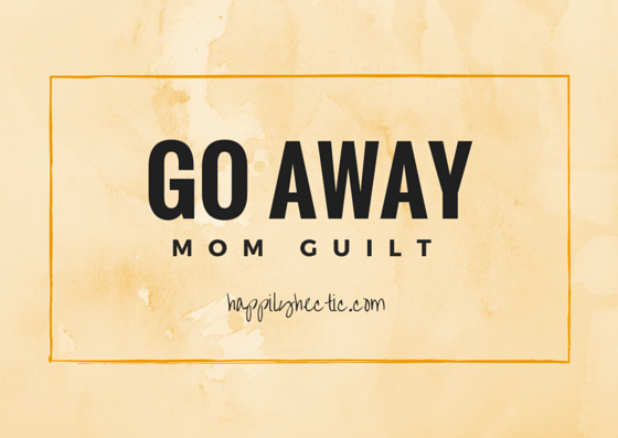 go away mom guilt(1)