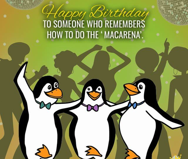 Happy Birthday To Someone Who Remembers How To Do The Macarena