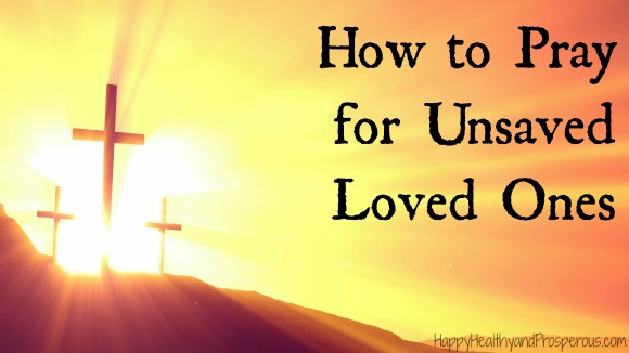 How to Pray for Unsaved Loved Ones - Happy, Healthy & Prosperous