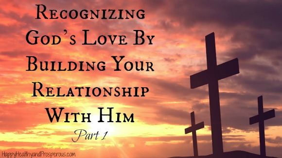 Learn how to start Recognizing God's Love By Building Your Relationship With Him--Part 1