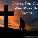 Do you have children or people that you care for that are making bad choices? Try this Prayer For Those Who Make Bad Choices...
